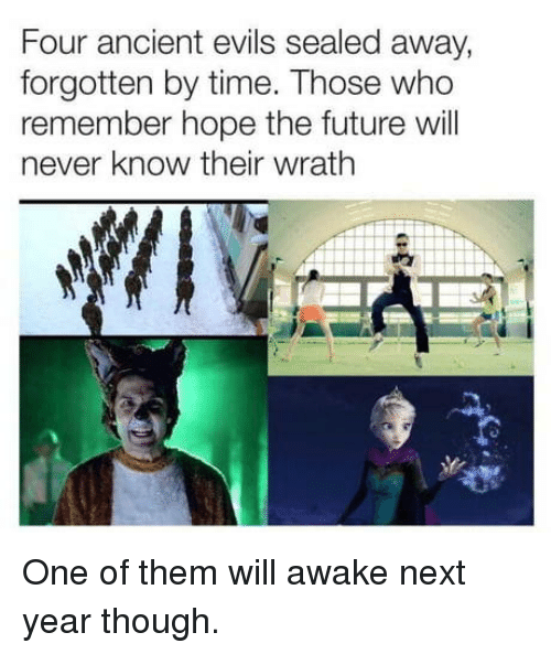 Future, Time, and Ancient: Four ancient evils sealed away,  forgotten by time. Those who  remember hope the future will  never know their wrath One of them will awake next year though.