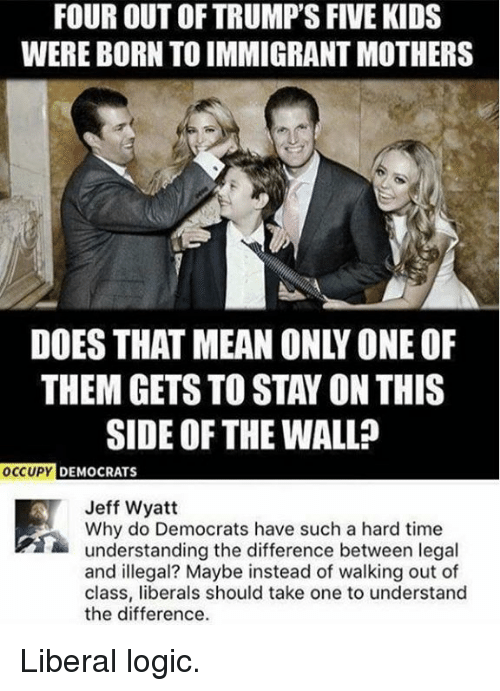Logic, Kids, and Mean: FOUR OUT OF TRUMP'S FIVE KIDS  WERE BORN TO IMMIGRANT MOTHERS  DOES THAT MEAN ONLY ONE OF  THEM GETS TO STAY ON THIS  SIDE OF THE WALL?  OCC  UPY DEMOCRATS  Jeff Wyatt  Why do Democrats have such a hard time  understanding the difference between legal  and illegal? Maybe instead of walking out of  class, liberals should take one to understand  the difference. Liberal logic.