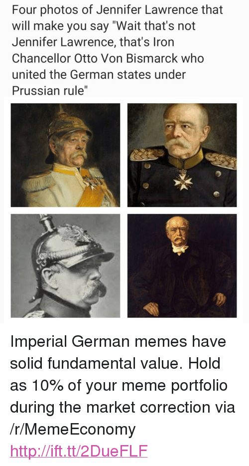 """Jennifer Lawrence, Meme, and Memes: Four photos of Jennifer Lawrence that  will make you say """"Wait that's not  Jennifer Lawrence, that's Iron  Chancellor Otto Von Bismarck who  united the German states under  Prussian rule"""" <p>Imperial German memes have solid fundamental value. Hold as 10% of your meme portfolio during the market correction via /r/MemeEconomy <a href=""""http://ift.tt/2DueFLF"""">http://ift.tt/2DueFLF</a></p>"""