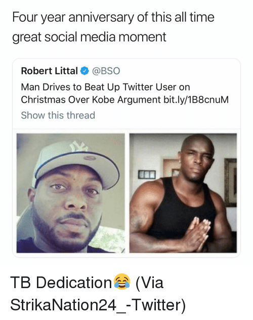 Basketball, Christmas, and Nba: Four year anniversary of this all time  great social media moment  Robert Littal@BSO  Man Drives to Beat Up Twitter User on  Christmas Over Kobe Argument bit.ly/1B8cnuM  Show this thread TB Dedication😂 (Via StrikaNation24_-Twitter)