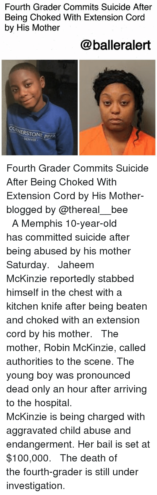 Anaconda, Memes, and Death: Fourth Grader Commits Suicide After  Being Choked With Extension Cord  by His Mother  @balleralert  NERSTONE PRE  DENVER- Fourth Grader Commits Suicide After Being Choked With Extension Cord by His Mother-blogged by @thereal__bee ⠀⠀⠀⠀⠀⠀⠀⠀⠀ ⠀⠀ A Memphis 10-year-old has committed suicide after being abused by his mother Saturday. ⠀⠀⠀⠀⠀⠀⠀⠀⠀ ⠀⠀ Jaheem McKinzie reportedly stabbed himself in the chest with a kitchen knife after being beaten and choked with an extension cord by his mother. ⠀⠀⠀⠀⠀⠀⠀⠀⠀ ⠀⠀ The mother, Robin McKinzie, called authorities to the scene. The young boy was pronounced dead only an hour after arriving to the hospital. ⠀⠀⠀⠀⠀⠀⠀⠀⠀ ⠀⠀ McKinzie is being charged with aggravated child abuse and endangerment. Her bail is set at $100,000. ⠀⠀⠀⠀⠀⠀⠀⠀⠀ ⠀⠀ The death of the fourth-grader is still under investigation.
