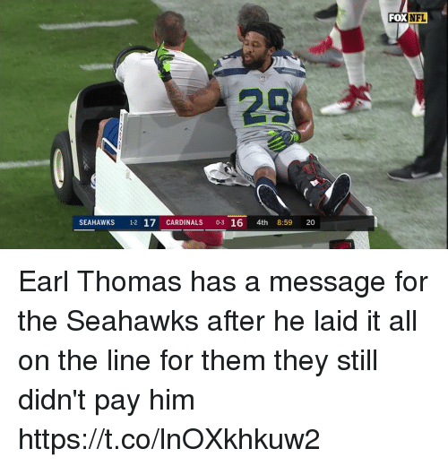Nfl, Cardinals, and Seahawks: FOX  28  SEAHAWKS 1-2 17 CARDINALS 0-3 16 4th 8:59 20 Earl Thomas has a message for the Seahawks after he laid it all on the line for them they still didn't pay him https://t.co/lnOXkhkuw2