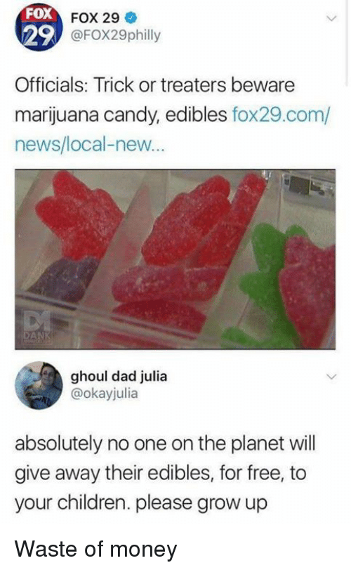 Candy, Children, and Dad: FoX  29  FOX 29  @FOX29philly  Officials: Trick or treaters beware  marijuana candy, edibles fox29.com/  news/local-new...  DANK  ghoul dad julia  @okayjulia  absolutely no one on the planet wil  give away their edibles, for free, to  your children. please grow up Waste of money