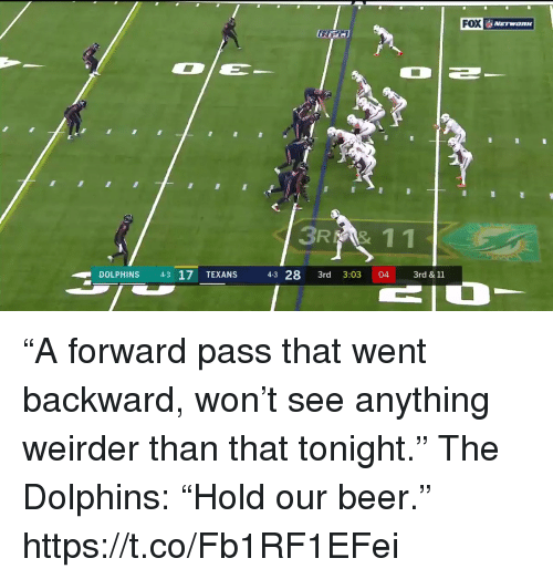 "Beer, Sports, and Dolphins: FOX  31  11  DOLPHINS 43 17 TEXANS  43 28 3rd 3:03 04 3rd & 11 ""A forward pass that went backward, won't see anything weirder than that tonight.""  The Dolphins: ""Hold our beer."" https://t.co/Fb1RF1EFei"