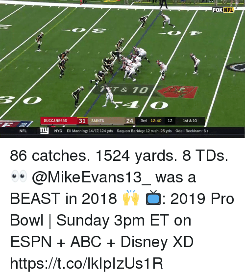 Abc, Disney, and Eli Manning: FOX  7ST& 10  BUCCANEERS 31 SAINTS  24 3rd 12:40 12 st & 10  NFL n  NYG Eli Manning: 14/17, 124 yds Saquon Barkley: 12 rush, 25 yds Odell Beckham: 6 r 86 catches. 1524 yards. 8 TDs. 👀  @MikeEvans13_ was a BEAST in 2018 🙌  📺: 2019 Pro Bowl | Sunday 3pm ET on ESPN + ABC + Disney XD https://t.co/lkIpIzUs1R