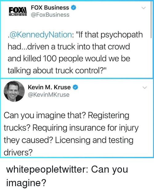 """Anaconda, Target, and Tumblr: FOX Business  FOXI  BUSINESS @FoxBusiness  @KennedyNation: """"If that psychopath  had...driven a truck into that crowd  and killed 100 people would we be  talking about truck control?""""  Kevin M. Kruse  @KevinMKruse  Can you imagine that? Registering  trucks? Requiring insurance for injury  they caused? Licensing and testing  drivers? whitepeopletwitter:  Can you imagine?"""