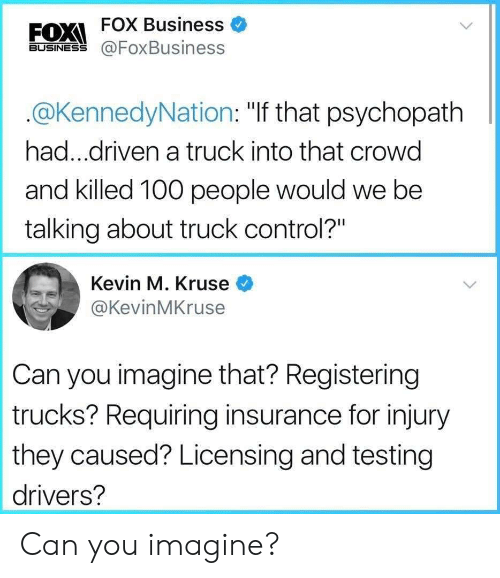 """Anaconda, Control, and Business: FOX Business  FOXI  BUSINESS @FoxBusiness  @KennedyNation: """"If that psychopath  had...driven a truck into that crowd  and killed 100 people would we be  talking about truck control?""""  Kevin M. Kruse  @KevinMKruse  Can you imagine that? Registering  trucks? Requiring insurance for injury  they caused? Licensing and testing  drivers? Can you imagine?"""