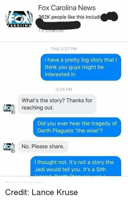 "Jedi, Sith, and Youngling: Fox Carolina News  62K people like this includi  A R OLIN  THU 3:27 PM  I have a pretty big story that l  think you guys might be  interested in  2:24 PM  What's the story? Thanks for  reaching out.  Did you ever hear the tragedy of  Darth Plagueis ""the wise""?  /2ON No. Please share  I thought not. It's not a story the  Jedi would tell you. It's a Sith Credit: Lance Kruse"