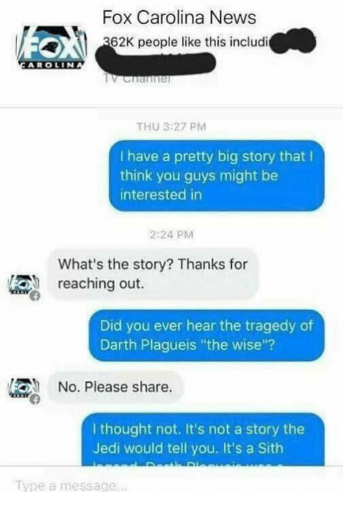 "Jedi, Memes, and News: Fox Carolina News  62K people like this includi  AROLIN  THU 3:27 PM  have a pretty big story that l  think you guys might be  interested in  2:24 PM  What's the story? Thanks for  reaching out.  Did you ever hear the tragedy of  Darth Plagueis ""the wise""?  No. Please share.  I thought not. It's not a story the  Jedi would tell you. It's a Sith  Type a message."