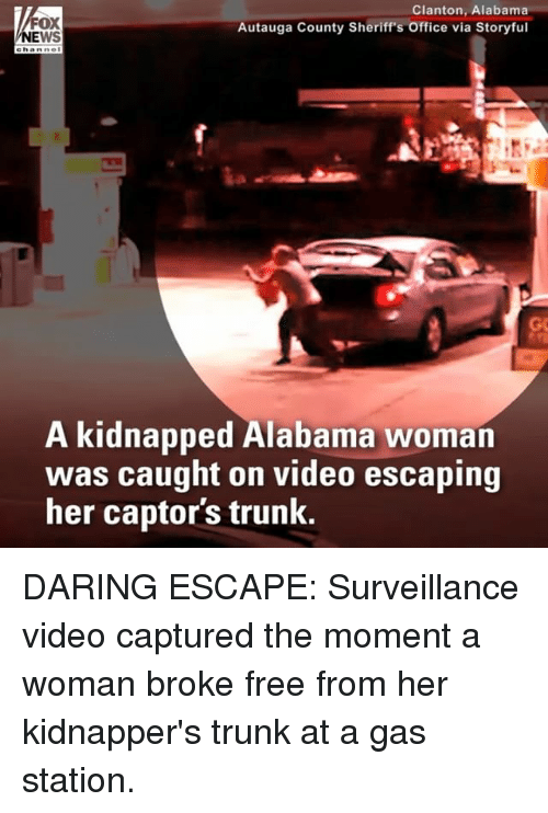 Memes, Alabama, and Free: FOX  EWS  Clanton, Alabama  Autauga County Sheriff's Office via Storyful  ehanne  GC  A kidnapped Alabama woman  was caught on video escaping  her captor's trunk. DARING ESCAPE: Surveillance video captured the moment a woman broke free from her kidnapper's trunk at a gas station.