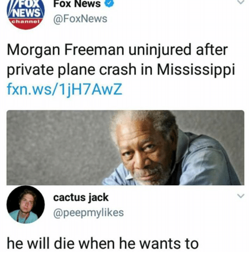Dank, Morgan Freeman, and News: FOX  EWS  Fox News  @FoxNews  channel  Morgan Freeman uninjured after  private plane crash in Mississippi  fxn.ws/1jH7AwZ  cactus jack  @peepmylikes  he will die when he wants to