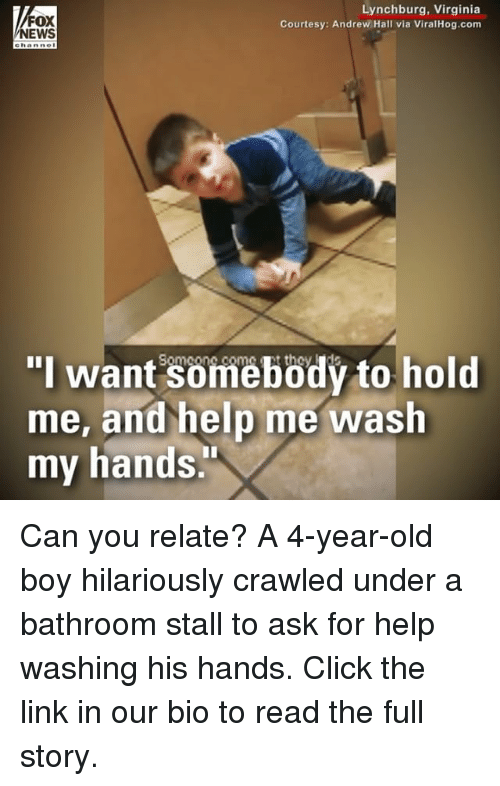 "Click, Memes, and Help: FOX  EWS  Lynchburg, Virginia  Courtesy: Andrew Hall via ViralHog.com  ehanne  ""I want somebödý to hold  me, and help me wash  my hands Can you relate? A 4-year-old boy hilariously crawled under a bathroom stall to ask for help washing his hands. Click the link in our bio to read the full story."