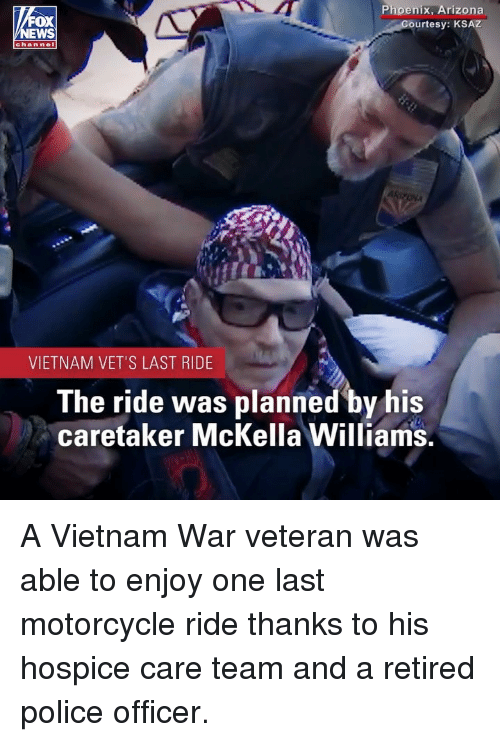 Memes, Police, and Arizona: FOX  EWS  Phoenix, Arizona  urtesy: KSAZ  chan nel  VIETNAM VET'S LAST RIDE  The ride was planned by his  caretaker McKella Williams. A Vietnam War veteran was able to enjoy one last motorcycle ride thanks to his hospice care team and a retired police officer.