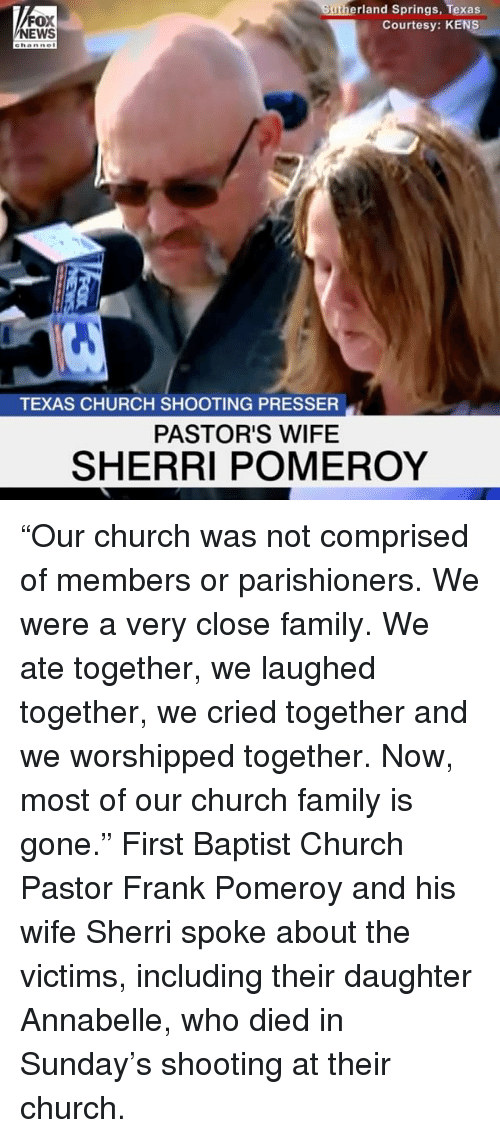 """Church, Family, and Memes: FOX  EWS  rland Springs, Texas  Courtesy: KENS  ehanne  TEXAS CHURCH SHOOTING PRESSER  PASTOR'S WIFE  SHERRI POMEROY """"Our church was not comprised of members or parishioners. We were a very close family. We ate together, we laughed together, we cried together and we worshipped together. Now, most of our church family is gone."""" First Baptist Church Pastor Frank Pomeroy and his wife Sherri spoke about the victims, including their daughter Annabelle, who died in Sunday's shooting at their church."""