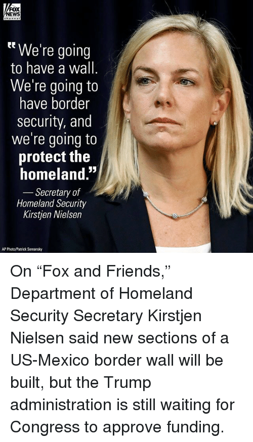 "Friends, Memes, and Homeland: FOX  EWS  tt We're going  to have a wall  We're going to  have border  security, and  we're going to  protect the  homeland.""  Secretary of  Homeland Security  Kirstjen Nielsen  AP Photo/Patrick Semansky On ""Fox and Friends,"" Department of Homeland Security Secretary Kirstjen Nielsen said new sections of a US-Mexico border wall will be built, but the Trump administration is still waiting for Congress to approve funding."