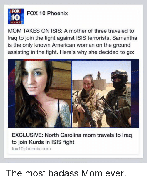 Memes, North Carolina, and Phoenix: FOX  FOX 10 Phoenix  10  MOM TAKES ON ISIS: A mother of three traveled to  Iraq to join the fight against ISIS terrorists. Samantha  is the only known American woman on the ground  assisting in the fight. Here's why she decided to go:  EXCLUSIVE: North Carolina mom travels to Iraq  to join Kurds in ISIS fight  fox10phoenix.com The most badass Mom ever.