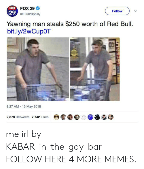 Dank, Memes, and Red Bull: FOX FOX 29  29 @FOx29philly  Follow  Yawning man steals $250 worth of Red Bull.  bit.ly/2wCup0T  9:27 AM 13 May 2018  2,378 Retweets 7,742 Likes me irl by KABAR_in_the_gay_bar FOLLOW HERE 4 MORE MEMES.