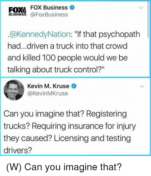 """Anaconda, Control, and Business: FOX FOX Business  BUSINES@FoxBusiness  .@KennedyNation: """"If that psychopath  had...driven a truck into that crowd  and killed 100 people would we be  talking about truck control?""""  Kevin M. Kruse  @KevinMKruse  Can you imagine that? Registering  trucks? Requiring insurance for injury  they caused? Licensing and testing  drivers? (W) Can you imagine that?"""