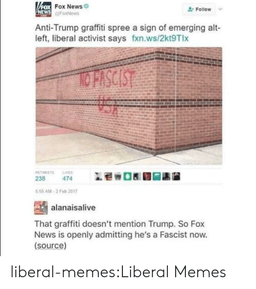Graffiti, Memes, and News: FOX FOX News  NEWS FaxNews  Follow  Anti-Trump graffiti spree a sign of emerging alt-  left, liberal activist says fxn.ws/2kt9Tlx  NO FISCIST  TWEETS  ES  238  474  5 55 AM-2 Feb 2017  alanaisalive  That graffiti doesn't mention Trump. So Fox  News is openly admitting he's a Fascist now.  (source) liberal-memes:Liberal Memes