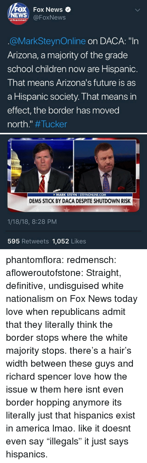 """America, Children, and Future: FOX Fox News  NEWS @FoxNews  channel  @MarkSteynOnline on DACA: """"In  Arizona, a majority of the grade  school children now are Hispanic.  That means Arizona's future is as  a Hispanic society. That means in  effect, the border has moved  north."""" #Tucker   TOT  it  MARK STEYN I STEYNONLINE.COM  DEMS STICK BY DACA DESPITE SHUTDOWN RISK  1/18/18, 8:28 PM  595 Retweets 1,052 Likes phantomflora: redmensch:  afloweroutofstone: Straight, definitive, undisguised white nationalism on Fox News today love when republicans admit that they literally think the border stops where the white majority stops. there's a hair's width between these guys and richard spencer   love how the issue w them here isnt even border hopping anymore its literally just that hispanics exist in america lmao. like it doesnt even say """"illegals"""" it just says hispanics."""