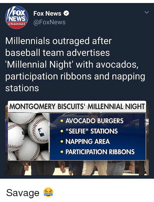 "Baseball, Memes, and News: FOX Fox News  NEWS OFoxNews  channe  Millennials outraged after  baseball team advertises  'Millennial Night' with avocados,  participation ribbons and napping  stations  MONTGOMERY BISCUITS' MILLENNIAL NIGHT  AVOCADO BURGERS  o ""SELFIE"" STATIONS  NAPPING AREA  PARTICIPATION RIBBONS Savage 😂"