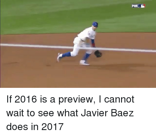 Mlb, Fox, and Foxes: FOX. If 2016 is a preview, I cannot wait to see what Javier Baez does in 2017