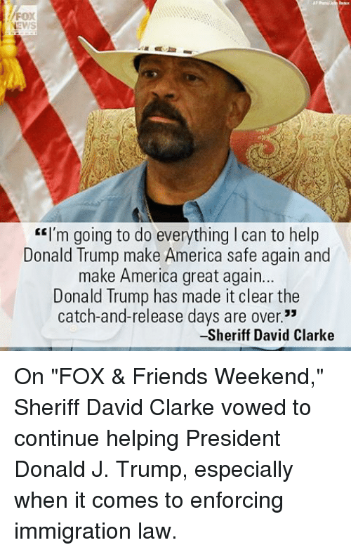 """America, Donald Trump, and Friends: FOX  """"I'm going to do everything l can to help  Donald Trump make America safe again and  make America great again...  Donald Trump has made it clear the  catch-and-release days are over.""""  -Sheriff David Clarke On """"FOX & Friends Weekend,"""" Sheriff David Clarke vowed to continue helping President Donald J. Trump, especially when it comes to enforcing immigration law."""