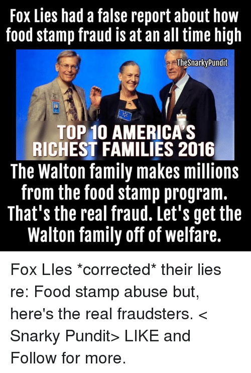 Memes, Food Stamps, and Programming: Fox Lies had a false report about how  food stamp fraud is at an all time high  TheSnarky Pundit  TOP 10 AMERICAS  RICHEST FAMILIES 2016  The Walton family makes millions  from the food stamp program.  That's the real fraud. Let's get the  Walton family off of welfare. Fox LIes *corrected* their lies re: Food stamp abuse but, here's the real fraudsters.  < Snarky Pundit> LIKE and Follow for more.