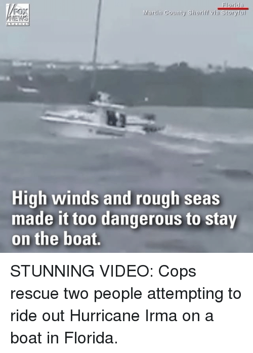 Martin, Memes, and Florida: FOX  Martin County Sheriff via Storyful  High winds and rough seas  made it too dangerous to stay  on the boat. STUNNING VIDEO: Cops rescue two people attempting to ride out Hurricane Irma on a boat in Florida.