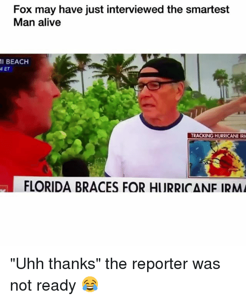 "Alive, Funny, and Irs: Fox may have just interviewed the smartest  Man alive  11 BEACH  ET  TRACKING HURRICANE IR  FLORIDA BRACES FOR HURRICANF IRM ""Uhh thanks"" the reporter was not ready 😂"