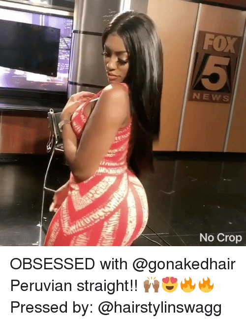 Memes, 🤖, and Fox: FOX  N EWSs  No Crop OBSESSED with @gonakedhair Peruvian straight!! 🙌🏾😍🔥🔥 Pressed by: @hairstylinswagg