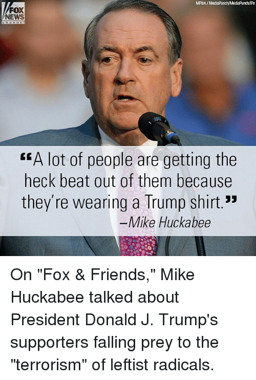 "Friends, Memes, and News: FOX  NEWS  ""A lot of people are getting the  heck beat out of them because  they're wearing a Trump shirt.""  Mike Huckabee On ""Fox & Friends,"" Mike Huckabee talked about President Donald J. Trump's supporters falling prey to the ""terrorism"" of leftist radicals."