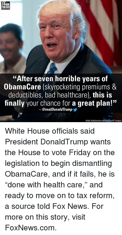 """Memes, 🤖, and Fox: FOX  NEWS  """"After seven horrible years of  ObamaCare (skyrocketing premiums &  deductibles, bad healthcare), this is  finally your chance for a great plan!""""  @real Donald Trump  Molly Reillylpicture-allianceldpa/AP Images White House officials said President DonaldTrump wants the House to vote Friday on the legislation to begin dismantling ObamaCare, and if it fails, he is """"done with health care,"""" and ready to move on to tax reform, a source told Fox News. For more on this story, visit FoxNews.com."""