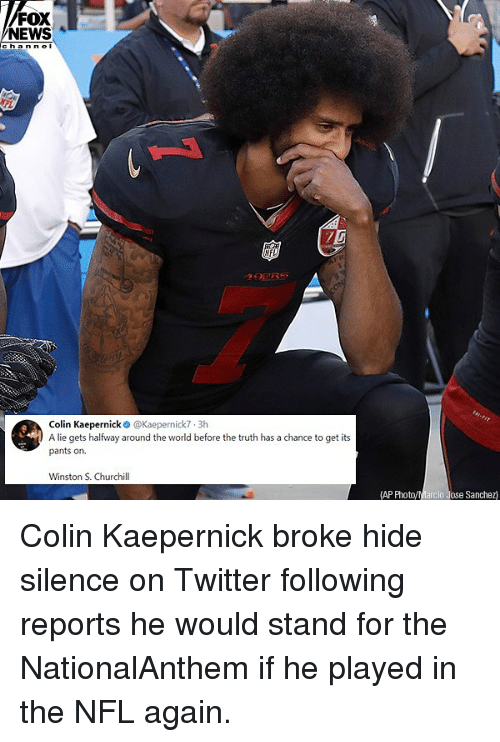 Colin Kaepernick, Memes, and News: FOX  NEWS  ann  NFL  Colin Kaepernick @Kaepernick7 3h  A lie gets hafwy around the world before the truth has a chance to get its  pants on.  Winston S. Churchill  AP PhotoyMarcio Jose Sanchez Colin Kaepernick broke hide silence on Twitter following reports he would stand for the NationalAnthem if he played in the NFL again.