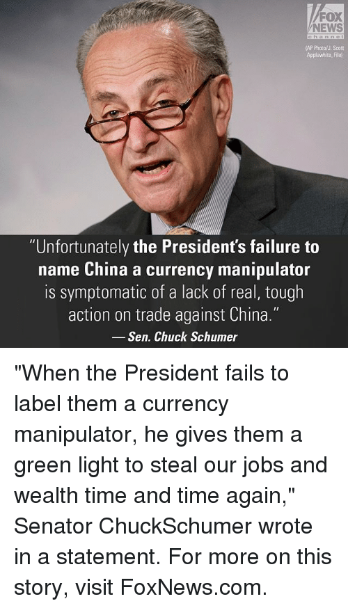 """Memes, News, and China: FOX  NEWS  (AP Photo/J. Scott  Applewhite, File)  """"Unfortunately the President's failure to  name China a currency manipulator  is symptomatic of a lack of real, tough  action on trade against China.""""  Sen. Chuck Schumer """"When the President fails to label them a currency manipulator, he gives them a green light to steal our jobs and wealth time and time again,"""" Senator ChuckSchumer wrote in a statement. For more on this story, visit FoxNews.com."""