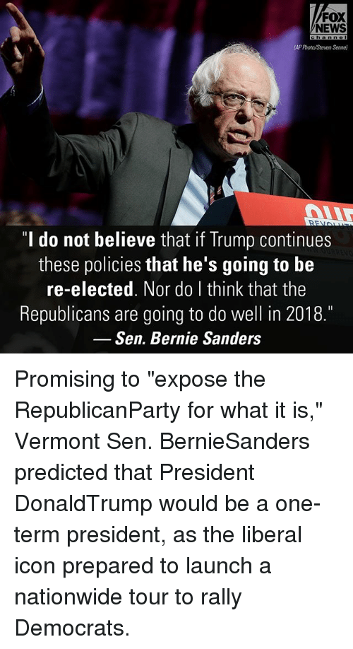 """Bernie Sanders, Memes, and Nationwide: FOX  NEWS  APProta/Steven Senne)  do not believe that if Trump continues  these policies that he's going to be  re-elected. Nor do I think that the  Republicans are going to do well in 2018.  Sen. Bernie Sanders Promising to """"expose the RepublicanParty for what it is,"""" Vermont Sen. BernieSanders predicted that President DonaldTrump would be a one-term president, as the liberal icon prepared to launch a nationwide tour to rally Democrats."""