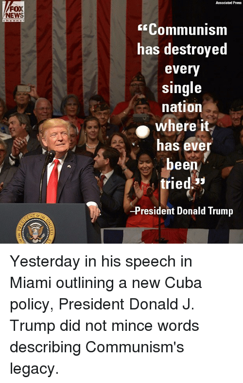Donald Trump, Memes, and News: FOX  NEWS  Associated Press  E Communism  has destroyed  every  single  nation  where it  has ever  bee  tried  53  -President Donald Trump Yesterday in his speech in Miami outlining a new Cuba policy, President Donald J. Trump did not mince words describing Communism's legacy.