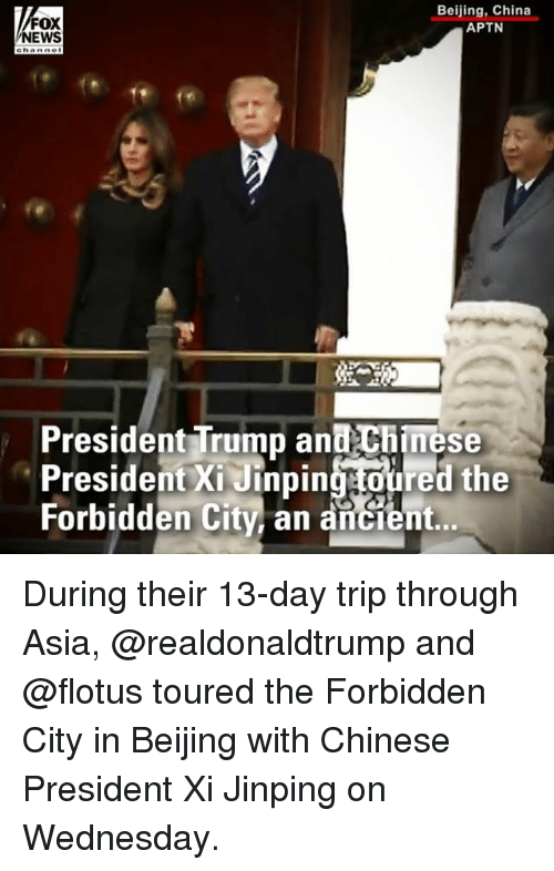 Beijing, Memes, and News: FOX  NEWS  Beijing, China  APTN  President Trump and Chinese  President Xi Jinpingtoured the  Forbidden City, an ancient.. During their 13-day trip through Asia, @realdonaldtrump and @flotus toured the Forbidden City in Beijing with Chinese President Xi Jinping on Wednesday.