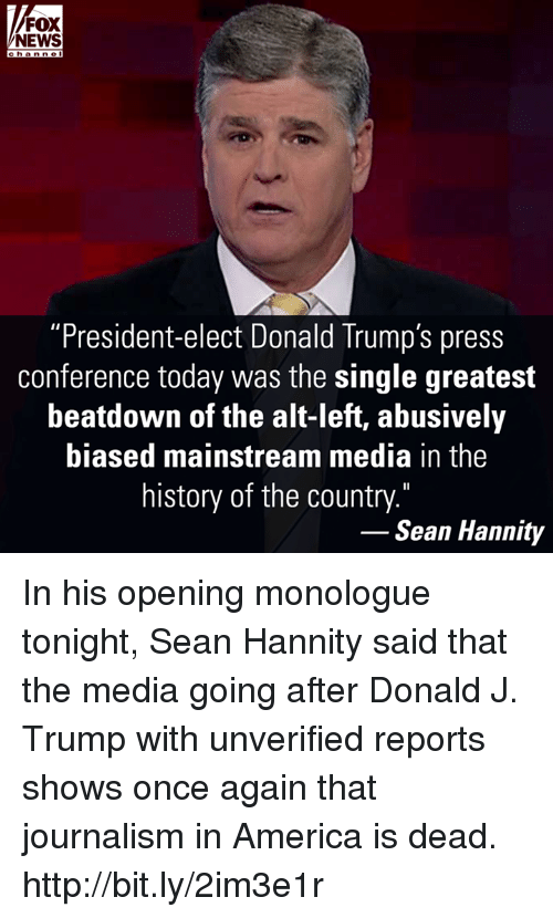 "Memes, Fox News, and Sean Hannity: FOX  NEWS  c h a n ne  ""President-elect Donald Trump's press  conference today was the single greatest  beatdown of the alt-left, abusively  biased mainstream media in the  history of the country.""  Sean Hannity In his opening monologue tonight, Sean Hannity said that the media going after Donald J. Trump with unverified reports shows once again that journalism in America is dead. http://bit.ly/2im3e1r"