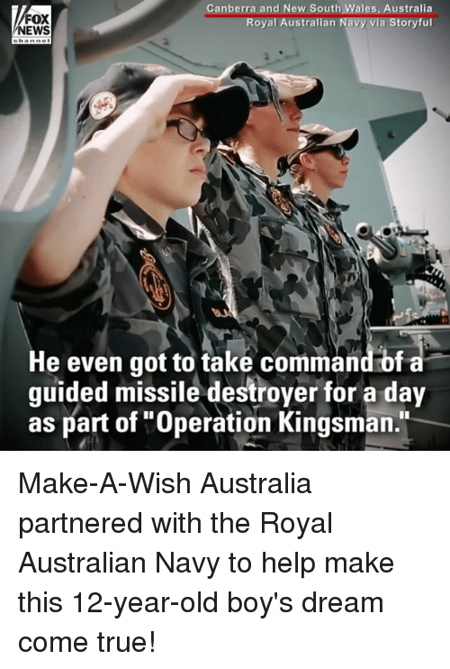 "Memes, News, and True: FOX  NEWS  Canberra and New South Wales, Australia  Royal Australian Navy via Storyful  2  2  He even got to take commandbf a  guided missile destroyer for a day  as part of ""Operation Kingsman."" Make-A-Wish Australia partnered with the Royal Australian Navy to help make this 12-year-old boy's dream come true!"