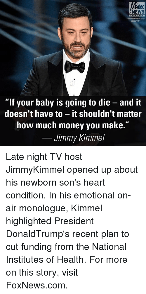 """Memes, Money, and News: FOX  NEWS  ch a n n e  /Photo byChris Pizzollay  """"If your baby is going to die and it  doesn't have to  it shouldn't matter  how much money you make.  Jimmy Kimmel Late night TV host JimmyKimmel opened up about his newborn son's heart condition. In his emotional on-air monologue, Kimmel highlighted President DonaldTrump's recent plan to cut funding from the National Institutes of Health. For more on this story, visit FoxNews.com."""