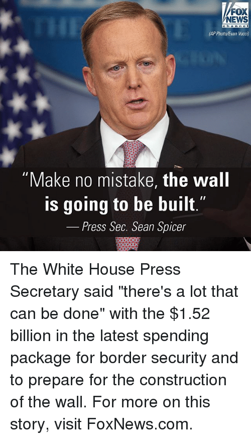 "Memes, News, and White House: FOX  NEWS  ch an ne  (AP Photo/Evan Wcci  ""Make no mistake, the wall  is going to be built  Press Sec. Sean Spicer The White House Press Secretary said ""there's a lot that can be done"" with the $1.52 billion in the latest spending package for border security and to prepare for the construction of the wall. For more on this story, visit FoxNews.com."
