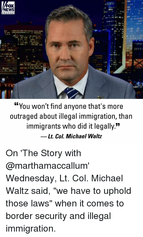 "Memes, News, and Fox News: FOX  NEWS  cha n ne I  ""You won't find anyone that's more  outraged about illegal immigration, than  immigrants who did it legally.""  Lt. Col. Michael Waltz On 'The Story with @marthamaccallum' Wednesday, Lt. Col. Michael Waltz said, ""we have to uphold those laws"" when it comes to border security and illegal immigration."
