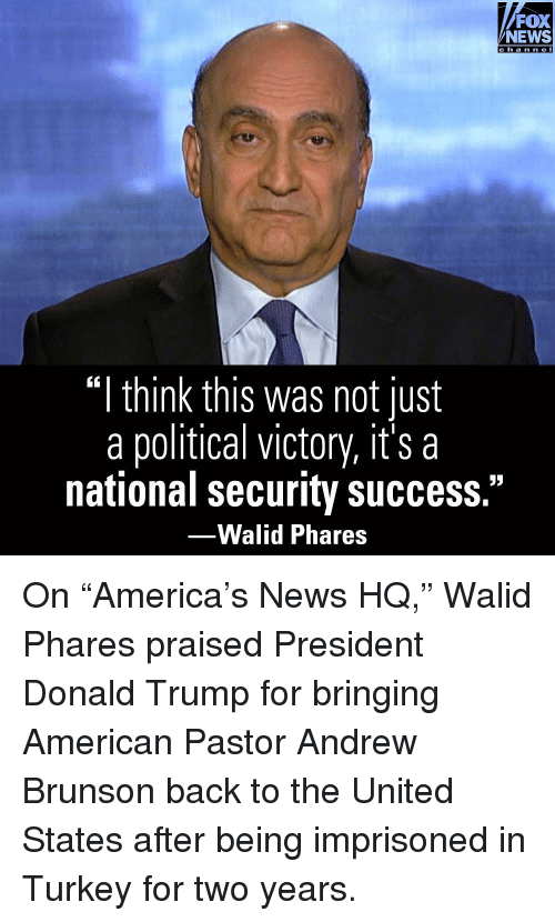 """Donald Trump, Memes, and News: FOX  NEWS  cha nne I  """"I think this was not just  a political victory, it's a  national security success.""""  -Walid Phares On """"America's News HQ,"""" Walid Phares praised President Donald Trump for bringing American Pastor Andrew Brunson back to the United States after being imprisoned in Turkey for two years."""