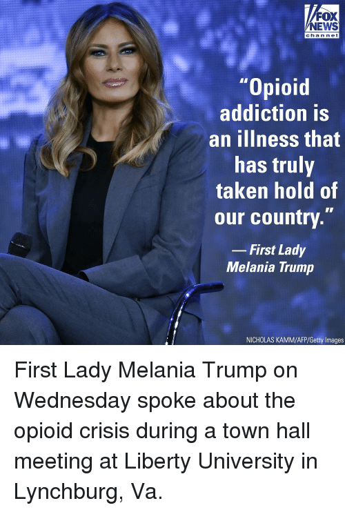"""Melania Trump, Memes, and News: FOX  NEWS  chan ne I  """"Opioid  addiction is  an ilIness that  has truly  taken hold of  our country.""""  -First Lady  Melania Trump  NICHOLAS KAMM/AFP/Getty Images First Lady Melania Trump on Wednesday spoke about the opioid crisis during a town hall meeting at Liberty University in Lynchburg, Va."""