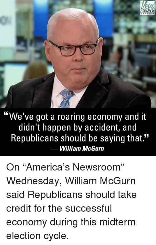 "Memes, News, and Fox News: FOX  NEWS  chan ne I  ""We've got a roaring economy and it  didn't happen by accident, and  Republicans should be saying that.""  William McGurn On ""America's Newsroom"" Wednesday, William McGurn said Republicans should take credit for the successful economy during this midterm election cycle."
