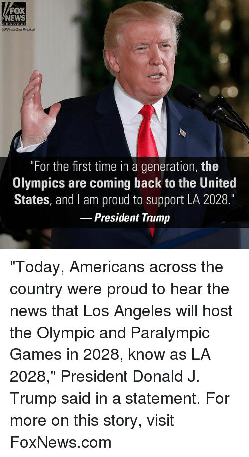 "Memes, News, and Fox News: FOX  NEWS  channe  AP Photo/Alex Brandon)  ""For the first time in a generation, the  Olympics are coming back to the United  States, and I am proud to support LA 2028.  President Trump ""Today, Americans across the country were proud to hear the news that Los Angeles will host the Olympic and Paralympic Games in 2028, know as LA 2028,"" President Donald J. Trump said in a statement. For more on this story, visit FoxNews.com"