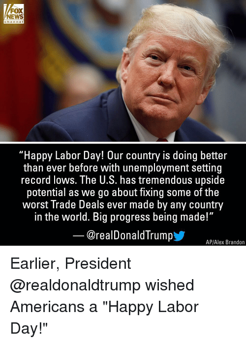 """Memes, News, and The Worst: FOX  NEWS  channel  """"Happy Labor Day! Our country is doing better  than ever before with unemployment setting  record lows. The U.S. has tremendous upside  potential as we go about fixing some of the  worst Trade Deals ever made by any country  in the world. Big progress being made!""""  @realDonaldTrumpy  AP/Alex Brandon Earlier, President @realdonaldtrump wished Americans a """"Happy Labor Day!"""""""