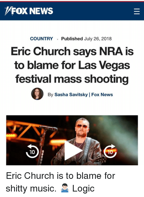 Church, Logic, and Memes: FOX NEWS  COUNTRYPublished July 26, 2018  Eric Church says NRA is  to blame for Las Vegas  festival mass shooting  By Sasha Savitsky | Fox News  10 Eric Church is to blame for shitty music. 🤷🏻♂️ Logic