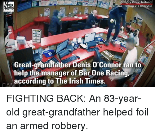 Irish, Memes, and News: FOX  NEWS  County Cork,Areland  ar One Racing via Storyful  channe I  Great-grandfather Denis O'Connor ran to  help the manager of Bar One Racing,  according to The Irish Times. FIGHTING BACK: An 83-year-old great-grandfather helped foil an armed robbery.